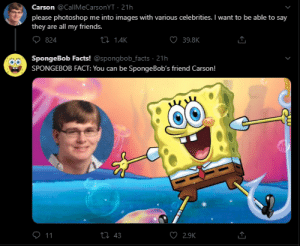 Facts, Friends, and Photoshop: Carson @CallMeCarsonYT 21h  please photoshop me into images with various celebrities. I want to be able to say  they are all my friends.  O39.8K  ti 1.4K  824  SpongeBob Facts! @spongbob_facts 21h  SPONGEBOB FACT: You can be Sponge Bob's friend Carson!  O 11  ti 43  2.9K They seem like such good friends