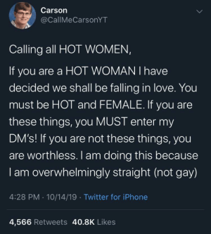 Please hurry before his DM's get too full: Carson  @CallMeCarsonYT  Calling all HOT WOMEN,  If you are a HOT WOMAN I have  decided we shall be falling in love. You  must be HOT and FEMALE. If you are  these things, you MUST enter my  DM's! If you are not these things, you  are worthless. I am doing this because  I am overwhelmingly straight (not gay)  4:28 PM 10/14/19 Twitter for iPhone  4,566 Retweets 40.8K Likes Please hurry before his DM's get too full
