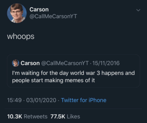 Me_irl: Carson  @CallMeCarsonYT  whoops  Carson @CallIMeCarsonYT · 15/11/2016  I'm waiting for the day world war 3 happens and  people start making memes of it  15:49 · 03/01/2020 · Twitter for iPhone  10.3K Retweets 77.5K Likes Me_irl