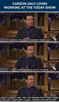 """Target, Yeah, and youtube.com: CARSON DALY LOVES  WORKING AT THE TODAY SHOW   #FALLONTONICHT  CARSON: YOU PINCH YOURSELF EVERY DAY   #FALLONTONnGMT  FEEL SUPERIMPOSED INTO A TV SHOW.   #FALLONTONICHT  ..  fu  MATT LAUERI'S LIKE, """"HEY, YOU WANNA GOLF TODAY? AND  IM LIKE, """"YEAH, MATT LAUER, I WANNAGOLF WITH YOU!"""" <p>Carson Daly <a href=""""https://www.youtube.com/watch?v=k-PQ5NmevDw&amp;list=UU8-Th83bH_thdKZDJCrn88g"""" target=""""_blank"""">reflects on his one-year anniversary</a> with <a class=""""tumblelog"""" href=""""http://tmblr.co/mbOXjfdu2xAOLGp88lXyZhQ"""" target=""""_blank"""">today</a>!</p>"""