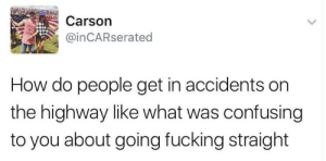 He's got a point, I guess.: Carson  @inCARserated  How do people get in accidents on  the highway like what was confusing  to you about going fucking straight He's got a point, I guess.