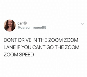 Zoom, Drive, and Speed: @carson_renee99  DONT DRIVE IN THE ZOOM ZOOM  LANE IF YOU CANT GO THE ZOOM  ZOOM SPEED AMEN TO THAT (credit & consent: @carson_renee99)