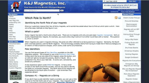 K And J Magnetics North Pole A Hoax Magnetic South Pole Is Center Of ...: Cart Teeat: s0.00  View Cart  K&J Magnetics, Inc.  All orders placed online by 1PM ET (M-F) wi  be shipped the same day  Your Source for the World's strongest Magnets  Search KJ Magnetice  Cick Hee for Shipping Poicy Decails  Contact Us Track Your Package  Recent Posts  Pelicies  Navigation  Home  Which Pole Is North?  Electric Guitar Pickups  Products  Neo Mag Info  Order/Ship Info  Safety  Specs  FAQ  Blog  Glossary  Pins and Brooches  ldentifying the North Pole of your magnets  tlectromagnet  Demonstration  Once our customers receive their box of shNny magnets, we're someti mes asked about now to find out mhich poie is which. Here  are a few easy methods to help fgure it out  Magnets with an OFF  Switch  What's a pole?  Fishing Wires Through  Walls  Uses  Every magnet has both a North and a South poe. There are no mapnets wth only one pole (tee magnetic monopoles). Weh an  axially magnetized dsc magnet, for example, you could write a bip N and an S on eitUrer round face with a marker. The question  is, which is which?  Ste Map  About Us  Hang a Big Poster  Quick Links  Disca/Cylinders  When magnets are used in magnetic therapy, the poles are often referred to as being positive or negative. Generally, the South  pole is termed positive, and the North negative. This terminology probably stems from trping to model the H-field as analopous to  as electric tfeld of postive charges, which works under seme dircumstances  Finding Studs with  Magnets  Dlocks  Rings  Spheres  Plastic/Rubber  Mounting Magnets  Countersunk  Grade N52  Surplus  Dry-trase Boards  Pole Identifiers  Christmas Wreaths  You can find several types of Poie tdentfers availsble on the KaJ  Magneties website. The simplest to use is the Electronic Pole Finder.  Simply point the tip at one side of the magnet, press the button, and  n LED wil light to indicate the polarty, North or South. On  production line, is is your best bet. It works wel, consistenty, and  voids any confusion  Painting Magnets  Google Cardboard  Magnets Are Everywhere  Other items  Emergencyl (Dig  Magnets are Strong)  Best Sellers  A less expensive option s the D4X0-ND magnet It has a small  dmple on the North end of the cyinder, and can be used to identity  the poles on unmarked magnets. The North pole of one magnet will  be attracted to the South pole of another-ust remember that  oppostes attract!  Applicetions  Custom Magnets  Why are Magnets Shapec  ike Horseshoes?  FOUTHD  THE  Kult MAGNET  CALCULATOR  More About Magnetic  Seperation  Compass #1 Magnets on a String  Magnetic Grates  If you dont have a pole identifier readly avalable, you can use a sttle  science to find the North pole of your magnets. Your magnet's North  pele is actrarted to the Farth's Noh oole Yectolcaty th Farth is  Make a Magnetometer K And J Magnetics North Pole A Hoax Magnetic South Pole Is Center Of ...