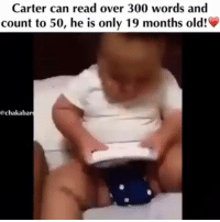 Memes, 🤖, and Mother: Carter can read over 300 words and  count to 50, he is only 19 months old!  gechakabars @Regrann from @chakabars - This made me smile :) Reading is something most children get to grips with when they first start school at the age of around five. But this 19-month-old baby boy has learned more than 300 words and can even count all the way up to 50. His proud mother LaToya Whiteside captured some footage of her son Carter reading words from place cards while at home in Charlotte, North Carolina. The clip shows the youngster reading the word 'are' before looking at his mother for confirmation and then continuing. He then clearly articulates the words 'was', 'to' and 'like' before moving onto the next card, which he immediately notices is upside down. Turning it around, he reads the word 'made' and 'her' before momentarily stumbling on the two syllables of the word 'over'. Later Carter reads the words 'an' and 'many' and then turns one of the cards around to read 'may'. The video concludes with the youngster finishing the pack by reading the card in his mum's hand, which says 'call'. LaToya said: 'My 19-month-old son can read. He knows his ABCs (phonetically and recognises the letters when written). 'He can count to 50 and reads over 300 words. He reads signs everywhere we go so I'm sure he knows more than even I am aware. 'My son started recognising words and signing when he was just seven months old. 'He began sounding out words I had never shown him at around 12 months. 'The flashcards used in the video were a recent purchase from the dollar store. I had gone over them with him only once before recording.' Most parenting advice says babies can generally speak around six words by the time they reach 18 months. Reading comes much later however with most youngsters learning odd words at around the age of three before whole sentences and beyond around the age of five. The numbers often fluctuate between children however. (Source mail.co.uk) chakabar