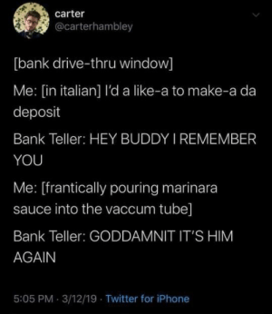 meirl by Bmchris44 MORE MEMES: carter  @carterhambley  [bank drive-thru window]  Me: [in italian] l'da like-a to make-a da  deposit  Bank Teller: HEY BUDDY I REMEMBER  YOU  Me: [frantically pouring marinara  sauce into the vaccum tube]  Bank Teller: GODDAMNIT IT'S HIM  AGAIN  5:05 PM 3/12/19 Twitter for iPhone meirl by Bmchris44 MORE MEMES