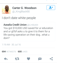 Blackpeopletwitter, Life, and White People: Carter G. Woodson  a KingBlack90  don't date white people  Azealia Credit Union @Lintbizkit  You got $10,000 USD saved for ur education  and ur gf/bf asks u to give it to them for a  life saving operation on their dog...what u  doin?  1:19 AM 30 Jul 16  694 RETWEETS 600 LIKES <p>RIP Spot (via /r/BlackPeopleTwitter)</p>