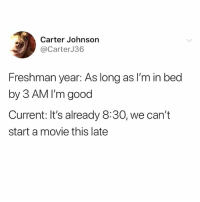 Fucking, Memes, and Good: Carter Johnsorn  @CarterJ36  Freshman year: As long as I'm in bed  by 3 AM I'm good  Current: It's already 8:30, we can't  start a movie this late Too fucking real 😭😭😭