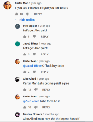 Alec got paid: Carter Man 1 year ago  If you see this Alec, l'll give you ten dollars  It 48  REPLY  Hide replies  D Dirk Diggler 1 year ago  Let's get Alec paid!  It 5 41  REPLY  Jacob Bitner 1 year ago  Let's get Alec paid!  5 1  REPLY  Carter Man 1 year ago  @Jacob Bitner Of fuck hey dude  REPLY  Alec Allred 1 year ago  Carter Man Let's get me paid I agree  It 12  REPLY  Carter Man 1 year ago  @Alec Allred haha there he is  It 10  1! REPLY  Destiny Flowers 3 months ago  Alec Allred Imao holy shit the legend himself Alec got paid