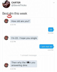 Lmao, Lol, and Memes: CARTER  @StevieThicks  Best dm this week  How old are you?  3:20 PM  26  3:21 PM  I'm 22. I hope you single  3:22 PM  I am not lol  3:22 PM  1 unread message  Then why the ftkk you  answering dms  3:23 PM Lmao