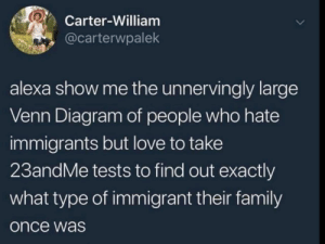 23andMe: Carter-William  @carterwpalek  alexa show me the unnervingly large  Venn Diagram of people who hate  immigrants but love to take  23andMe tests to find out exactly  what type of immigrant their family  once was 23andMe