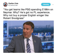 """Memes, Neymar, and English: Cartlon Cole  CartonCole9  Following  """"You get teams like PSG spending £198m on  Neymar. Why? He's got no PL experience.  Why not buy a proper English winger like  Robert Snodgrass 😂😂😂"""