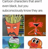 True: Cartoon  characters  that  aren't  even black, but you  subconsciously know they are. True