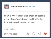 "Disney, Saw, and Tumblr: cartoonexpress Follow  I saw a tweet that called those obsessive  disney fans ""waltaboos"" and that's the  funniest thing l've seen all year  #riley talks  20,479 notes"