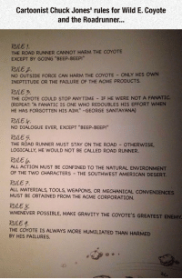 "<p>Original Rules For Wile E. Coyote.</p>: Cartoonist Chuck Jones' rules for Wild E. Coyote  and the Roadrunner..  RULE 1  THE ROAD RUNNER CANNOT HARM THE COYOTE  EXCEPT BY GOING ""BEEP-BEEP!""  RuLE  NO OUTSIDE FORCE CAN HARM THE COYOTE ONLY HIS OWN  INEPTITUDE OR THE FAILURE OF THE ACME PRODUCTS.  RULE 7  THE COYOTE COULD STOP ANYTIME IF HE WERE NOT A FANATIC  (REPEAT: ""A FANATIC IS ONE WHO REDOUBLES HIS EFFORT WHEN  HE HAS FORGOTTEN HIS AIM. -GEORGE SANTAYANA)  RULE H  NO DIALOGUE EVER, EXCEPT ""BEEP-BEEP!""  RuLE 5.  THE ROAD RUNNER MUST STAY ON THE ROAD-OTHERWISE,  LOGICALLY, HE WOULD NOT BE CALLED ROAD RUNNER  RALE b  ALL ACTION MUST BE CONFINED TO THE NATURAL ENVIRONMENT  OF THE TWO CHARACTERS THE SOUTHWEST AMERICAN DESERT  RULE 7.  ALL MATERIALS, TOOLS, WEAPONS, OR MECHANICAL CONVENIENCES  MUST BE OBTAINED FROM THE ACME CORPORATION  RULE S  WHENEVER POSSIBLE, MAKE GRAVITY THE COYOTE'S GREATEST ENEMY  RALE  THE COYOTE IS ALWAYS MORE HUMILIATED THAN HARMED  BY HIS FAILURES. <p>Original Rules For Wile E. Coyote.</p>"