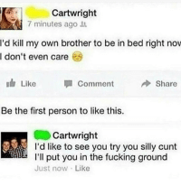 Fucking, Ironic, and Cunt: Cartwright  7 minutes ago  'd kill my own brother to be in bed right nov  I don't even care  I Like  Comment  Share  Be the first person to like this.  Cartwright  I'd like to see you try you silly cunt  I'll put you in the fucking ground  Just now Like