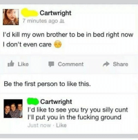 Fucking, Roast, and Cunt: Cartwright  7 minutes ago  I'd kill my own brother to be in bed right now  I don't even care  I Like Comment  Share  Be the first person to like this.  Cartwright  I'd like to see you try you silly cunt  I'll put you in the fucking ground  Just now. Like Roasted