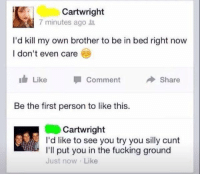 Chill, Fucking, and Funny: Cartwright  7 minutes ago  I'd kill my own brother to be in bed right now  I don't even care  I Like Comment  A Share  Be the first person to like this.  Cartwright  I'd like to see you try you silly cunt  I'll put you in the fucking ground  Just now Like NO CHILL 😂😂😂