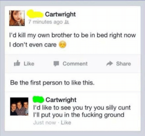 Dank, Fucking, and Memes: Cartwright  7 minutes ago  I'd kill my own brother to be in bed right now  l don't even care  111/ Like  1 Comment  Share  Be the first person to like this  Cartwright  I'd like to see you try you silly cunt  I'll put you in the fucking ground  Just now Like Id like to see you try by kurzaen MORE MEMES
