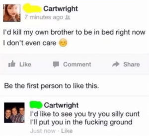 Fucking, Watch Out, and Cunt: Cartwright  7 minutes ago  I'd kill my own brother to be in bed right now  I don't even care  Like  Comment  Share  Be the first person to like this.  Cartwright  I'd like to see you try you silly cunt  I'll put you in the fucking ground  Just now Like Watch out, we got a badass over here : madlads