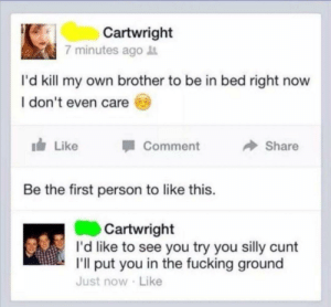 Fucking, Cunt, and Brother: Cartwright  7 minutes ago  I'd kill my own brother to be in bed right now  I don't even care  Like  Comment  Share  Be the first person to like this.  Cartwright  I'd like to see you try you silly cunt  I'll put you in the fucking ground  Just now Like You cant defeat him