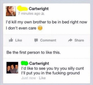 Fucking, Cunt, and Mad: Cartwright  7 minutes ago  I'd kill my own brother to be in bed right now  I don't even care  Like  Comment  Share  Be the first person to like this.  Cartwright  I'd like to see you try you silly cunt  I'll put you in the fucking ground  Just now Like Mad brother