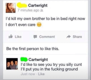 Fucking, Cunt, and Brother: Cartwright  7 minutes ago  I'd kill my own brother to be in bed right now  I don't even care  Like  Comment  Share  Be the first person to like this.  Cartwright  I'd like to see you try you silly cunt  I'l put you in the fucking ground  Just now Like