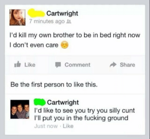 Fucking, Cunt, and Irl: Cartwright  7 minutes ago it  I'd kill my own brother to be in bed right now  I don't even care E  Like  Comment  Share  Be the first person to like this.  Cartwright  I'd like to see you try you silly cunt  I'll put you in the fucking ground  Just now Like me irl