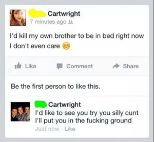 Fucking, Target, and Tumblr: Cartwright  7 minutes ago it  I'd kill my own brother to be in bed right now  I don't even care  Like  Comment  Share  Be the first person to like this.  Cartwright  I'd like to see you try you silly cunt  I'll put you in the fucking ground  Just now Like seanographic:  The real sibling bond
