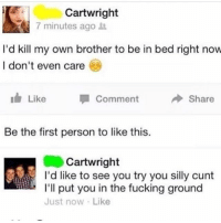 Fucking, Memes, and Cunt: Cartwright  7 minutes agot  I'd kill my own brother to be in bed right now  l don't even care  LikeComment  share  Be the first person to like this.  Cartwright  I'd like to see you try you silly cunt  I'll put you in the fucking ground  Just now Like Lmaooo