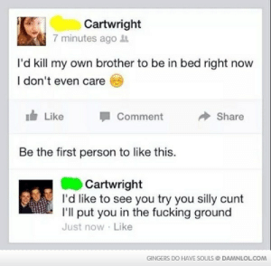 Fucking, Cunt, and Brother: Cartwright  7 minutes agot  I'd kill my own brother to be in bed right now  I don't even care  Like  Comment  Share  Be the first person to like this.  Cartwright  I'd like to see you try you silly cunt  I'll put you in the fucking ground  Just now Like  GINGERS DO HAVE SOULS DAMNLOLCOM