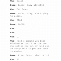 😂😂 ~Nathouツ: Cas Dean  Dean  Later  Cass, alright?  Cas But Dean  Dean: Later  okay, I'm trying  to sleep  Cas  DEAN  Dean LATER  Cas  Cas  Cas  Cas Need I remind you Dean  Winchester that I am the one  who pulled you out of hell and  am fully able to put you back  in again  Dean: Fine  Cas What is it?  Cas  Hi 😂😂 ~Nathouツ