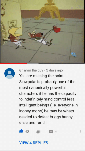 the true power of slowpoke: CASA  CONZALES  Ghiman the guy • 3 days ago  Yall are missing the point.  Slowpoke is probably one of the  most canonically powerful  characters if he has the capacity  to indefinitely mind control less  intelligent beings (i.e. everyone in  looney toons) he may be whats  needed to defeat buggs bunny  once and for all  40  VIEW 4 REPLIES the true power of slowpoke