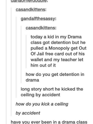 Jail, Monopoly, and Teacher: casandkittens:  gandalfthesassy:  casandkittens:  today a kid in my Drama  class got detention but he  pulled a Monopoly get Out  Of Jail free card out of his  wallet and my teacher let  him out of it  how do you get detention in  drama  long story short he kicked the  ceiling by accident  how do you kick a ceiling  by accident  have you ever been in a drama class Drama class is wild