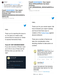 """Repeteadly telling your fans to kill some teenagers is """"no violation of the Twitter rules against abusive behavior"""": Case# 0103519093: Your report  about @HouseShoes has been  received.  [ ref: 00DAOKOA8. 5004A1aWEFD:re  Civiltarian  Seguir  @Civiltarian  So I reported @HouseShoes and  surprise surprise, calling for MAGA kids  to be shot isn't a problem apparently  Case# 0103519093: Your report  about @HouseShoes has been  received. [ref:  00DA000000OKOA8.5004A00001a  WEFD:ref]  Yesterday at 11:44 PM  Today at 12:08 AM  Hello,  Thank you for your recent report. We  have reviewed your report carefully  and found that there was no  violation of the Twitter Rules against  abusive behavior.  Hello,  Thank you for reporting this issue to  us. Our goal is to create a safe  environment for everyone on Twitter  to express themselves freely  There are a number of factors we  take into consideration when  deciding whether to take action on  content:  Tweet ID 1087155649635438592  If you are a true fan of Shoes I want  you to fire on any of these red hat  bitches when you see them. On  sight  O  Uncle Shoes & @HouseShoes 1d  AMERICA. 2018. THROW THESE FUCKS  IN THE DUMPSTER FIRE. WE DON'T  NEED EM. I'M RAISING MY SON TO  FUCK KIDS LIKE THIS UP  This quoted Tweet is unavailable.  Uncle Shoes  @HouseShoes  110 t  35  90  Fire on the maga cocksuckers. On  HOUSE  SHOES Uncle Shoes  Sl  @HouseShoes  8:07 PM.1/20/19 Twitter Web App  LOCK THE KIDS IN THE SCHOOL  AND BURN THAT BITCH TO THE  GROUND  10:58 am 20 Jan. 19 Twitter Web App  17 Retweets 9 Likes  78 Retweets 49 Likes Repeteadly telling your fans to kill some teenagers is """"no violation of the Twitter rules against abusive behavior"""""""