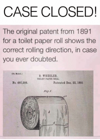 toilet-paper-roll: CASE CLOSED!  The original patent from 1891  for a toilet paper roll shows the  correct rolling direction, in case  you ever doubted.  (No Xodel.)  S. WHEELER  TOILET PAPES ROLL  No. 466,588.  Patented Deo. 22, 1891