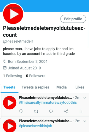 Jobs, Old, and Media: case delete  Edit profile  Pleaseletmedeletemyoldutubeac-  Count  @Pleaseletmedel1  please man, I have jobs to apply for and I'm  haunted by an account I made in third grade  Born September 2, 2004  Joined August 2019  1 Following 0 Followers  Tweets & replies  Media  Likes  Tweets  Pleaseletmedeletemyoldutube... 2m  #thisisareallyimmaturewaytodothis  Pleaseletmedeletemyoldutube... 2m  This kid who wants to get rid of an old yet account