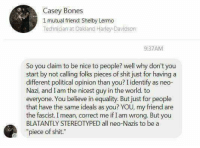 """Casey Bones  1 mutual friend: Shelby Lermo  Technician at Oakland Harley-Davidson  9:37AM  So you claim to be nice to people? well why don't you  start by not calling folks pieces of shit just for having a  different political opinion than you? I identify as neo-  Nazi, and I am the nicest guy in the world. to  everyone. You believe in equality. But just for people  that have the same ideals as you? YOU, my friend are  the fascist. I mean, correct me if I am wrong. But you  BLATANTLY STEREOTYPED all neo-Nazis to be a  """"piece of shit."""" Good lord -oldmin"""