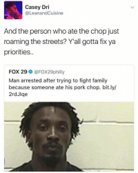 Family, Funny, and Streets: Casey Dri  (a LeanandCuisine  And the person who ate the chop just  roaming the streets? Y'all gotta fix ya  priorities..  FOX 29  FOX29philly  Man arrested after trying to fight family  because someone ate his pork chop. bit.ly/  2rdJlqe Get it together.