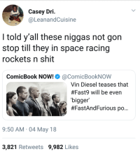 Blackpeopletwitter, Shit, and Vin Diesel: Casey Dri.  @LeanandCuisine  I told y'all these niggas not gon  stop till they in space racing  rockets n shit  ComicBook Now!Ф @com.cBookNOW  Vin Diesel teases that  #Fast9 will be even  bigger  #FastAndFurious po..  9:50 AM 04 May 18  3,821 Retweets 9,982 Likes <p>May the Furious be with You (via /r/BlackPeopleTwitter)</p>