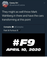 Blackpeopletwitter, Cars, and Complex: Casey Dri  @LeanandCuisine  They might as well throw Mark  Wahlberg in there and have the cars  transforming at this point  Complex @Complex  Fast & Furious 9  # F9  APRIL 10, 2020 <p>Ok but this lowkey sounds like a lit idea (via /r/BlackPeopleTwitter)</p>