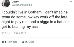 Ass, Dank, and Low Key: Casey  @LeanandCuisine  I couldn't live in Gotham, I can't imagine  tryna do some low key work off the late  night to pay rent and a nigga in a bat suit  get to beating my ass  11:21 pm 5 Oct 2018  894 Retweets  2.1K Likes Im dippin if I see the batmobile pull up by fjpeace MORE MEMES