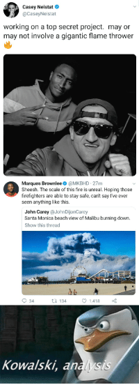 Caseyneistat: Casey Neistat  @CaseyNeistat  working on a top secret project. may or  may not involve a gigantic flame thrower  Marques Brownlee @MKBHD 27m  Sheesh. The scale of this fire is unreal. Hoping those  firefighters are able to stay safe, cant say I've ever  seen anything like this.  John Carey @JohnDijonCarey  Santa Monica beach view of Malibu burning down.  Show this thread  34  t 134  1418  Kowalski, analysis