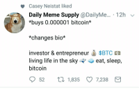 Life, Meme, and Entrepreneur: Casey Neistat liked  Daily Meme Supply @DailyMe... 12h v  *buys 0.000001 bitcoin*  *changes bio*  investor & entrepreneur $BTC SD  living life in the skyeat, sleep,  bitcoin  52ti 1,835 7,238