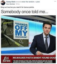 """I know this meme is dead but it made me laugh: Casey Stein shared what the random.'s post.  New Member 6 hrs  Sing out loud as you read it for bonus points.  Somebody once told me...  EEL MERCHANT  HANDS  OFF  MY  MACARONI""""  Cel MILWAUKEE PASTA BANDIT FOUND DEAD  """"HE WAS PICKING UP THE GUN, WITH HIS FINGER AND HIS THUMB  RAISING UP, POINTED STRAIGHT AT HIS FOREHEAD-EYE WITNESS I know this meme is dead but it made me laugh"""