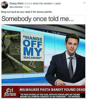 "Dank, Dumb, and Memes: Casey Stein shared what the random.'s post.  New Member 6 hrs  Sing out loud as you read it for bonus points.  Somebody once told me...  GEEL MERCHANT  ""HANDS  OFF  MY  MACARONI""  CALT  NOT  MILWAUKEE PASTA BANDIT FOUND DEAD  Eel  News  ""HE WAS PICKING UP THE GUN, WITH HIS FINGER AND HIS THUMB  RAISING UP, POINTED STRAIGHT ATHIS FOREHEAD""- EYE WITNESS She was lookin kinda dumb with her finger and her thumb by Oni_Imports MORE MEMES"