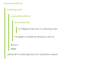 Legal adviceomg-humor.tumblr.com: caseyanthonyofficial  drunktrophywife  caseyanthonyofficial  drunktrophywife  Is itilegalto have sex in a dressing room  I've gotten in trouble for jerking it in one so  But is it  llegal  I jerked off in a dressing room do I sound like a lawyer Legal adviceomg-humor.tumblr.com