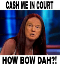 CASH ME IN COURT  HOW BOW DAH?! I stole this, how bow dah?