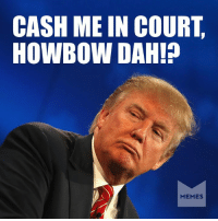 Says Trump to a federal judge.: CASH ME IN COURT  HOWBOW DAH!  MEMES Says Trump to a federal judge.