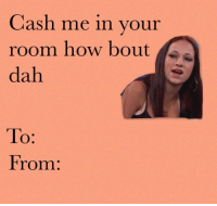 RT @ViralValentines:: Cash me in your  room how bout  dah  To  From: RT @ViralValentines: