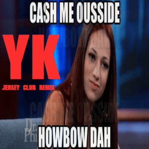 Cash Me Outside HowBow Dah (YKaY Jersey Club Remix) by YKaY ...: CASH ME OUSSDE  JERSEY CLUB REMIK  HOWBOW DAH Cash Me Outside HowBow Dah (YKaY Jersey Club Remix) by YKaY ...